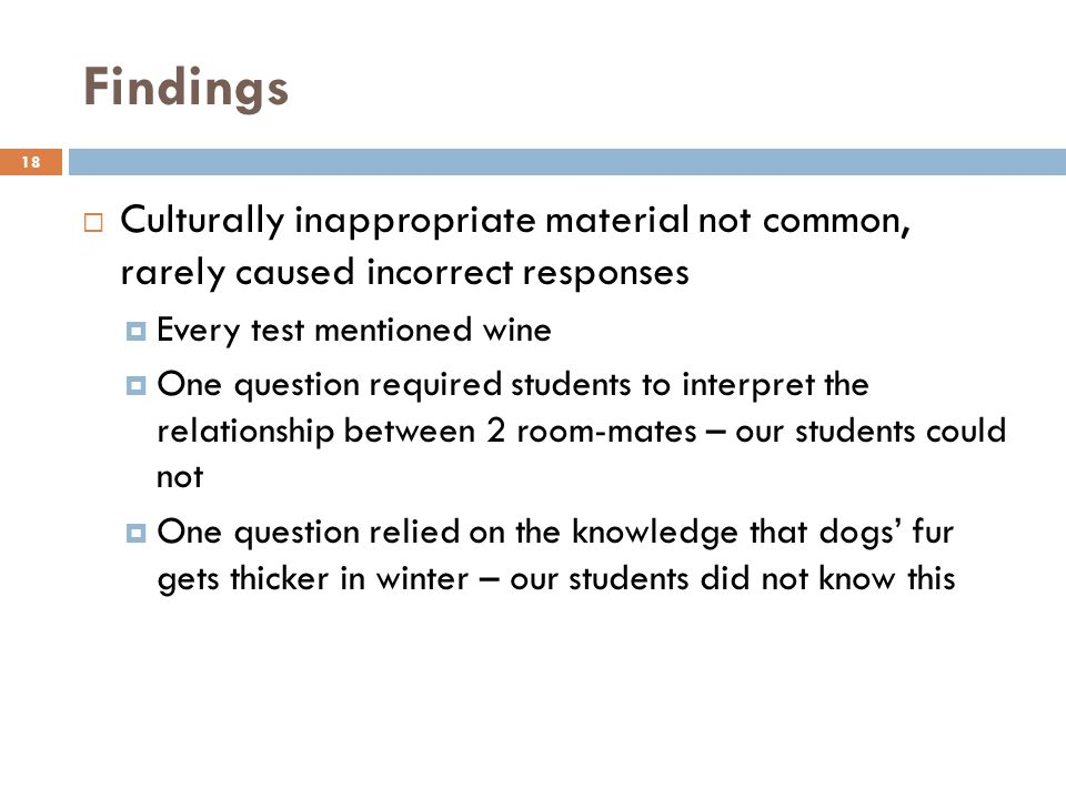 Findings 18 Culturally inappropriate material not common, rarely caused incorrect responses Every test mentioned wine One question required students to interpret the relationship between 2 room-mates – our students could not One question relied on the knowledge that dogs fur gets thicker in winter – our students did not know this