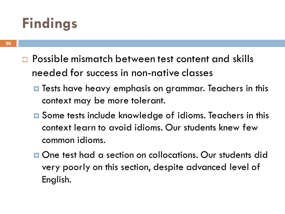 Findings 20 Possible mismatch between test content and skills needed for success in non-native classes Tests have heavy emphasis on grammar.