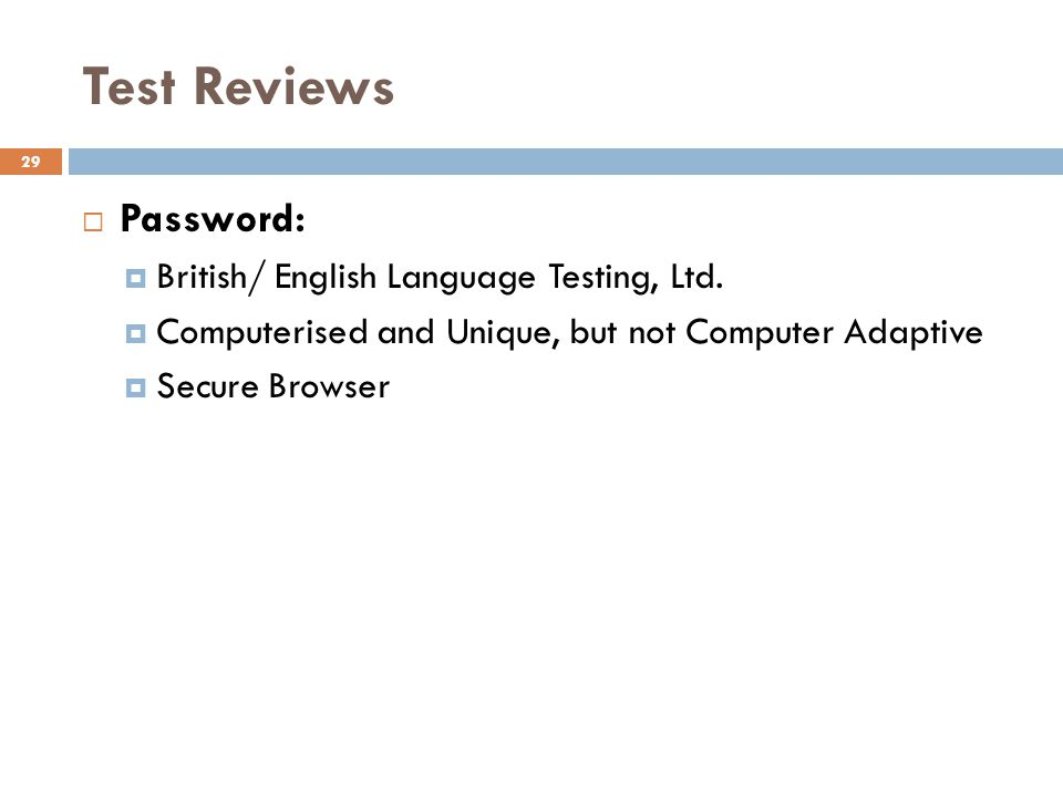 Test Reviews 29 Password: British/ English Language Testing, Ltd. Computerised and Unique, but not Computer Adaptive Secure Browser