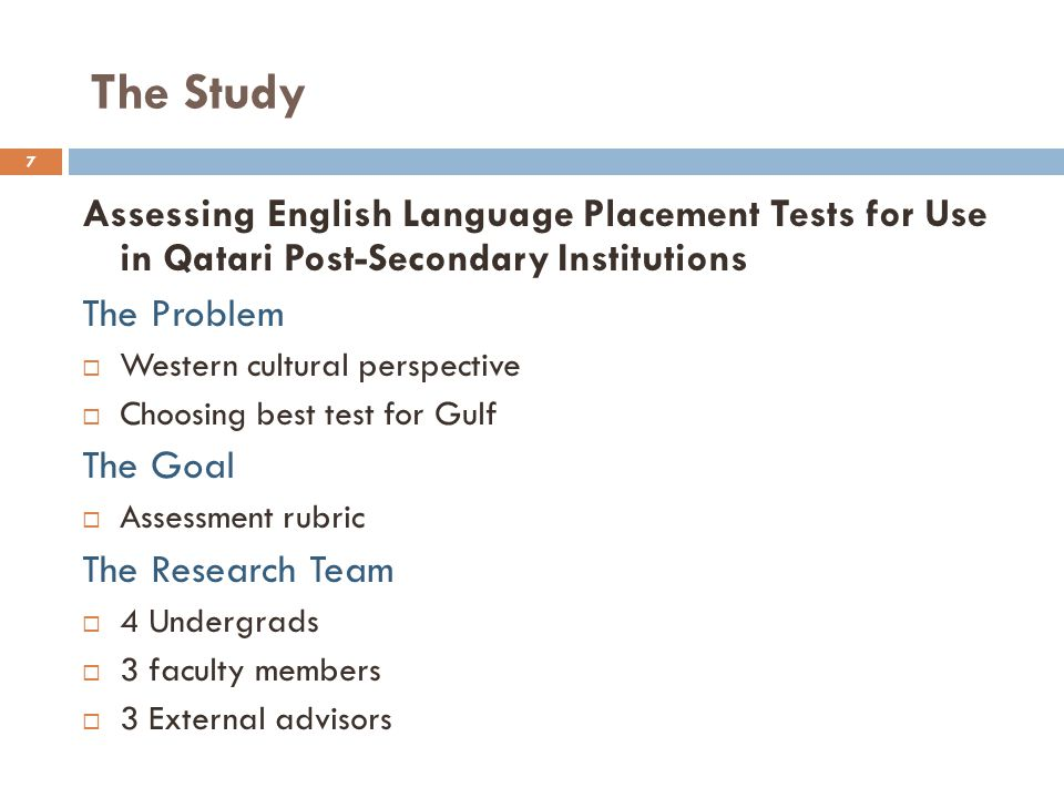 The Study Assessing English Language Placement Tests for Use in Qatari Post-Secondary Institutions The Problem Western cultural perspective Choosing best test for Gulf The Goal Assessment rubric The Research Team 4 Undergrads 3 faculty members 3 External advisors 7