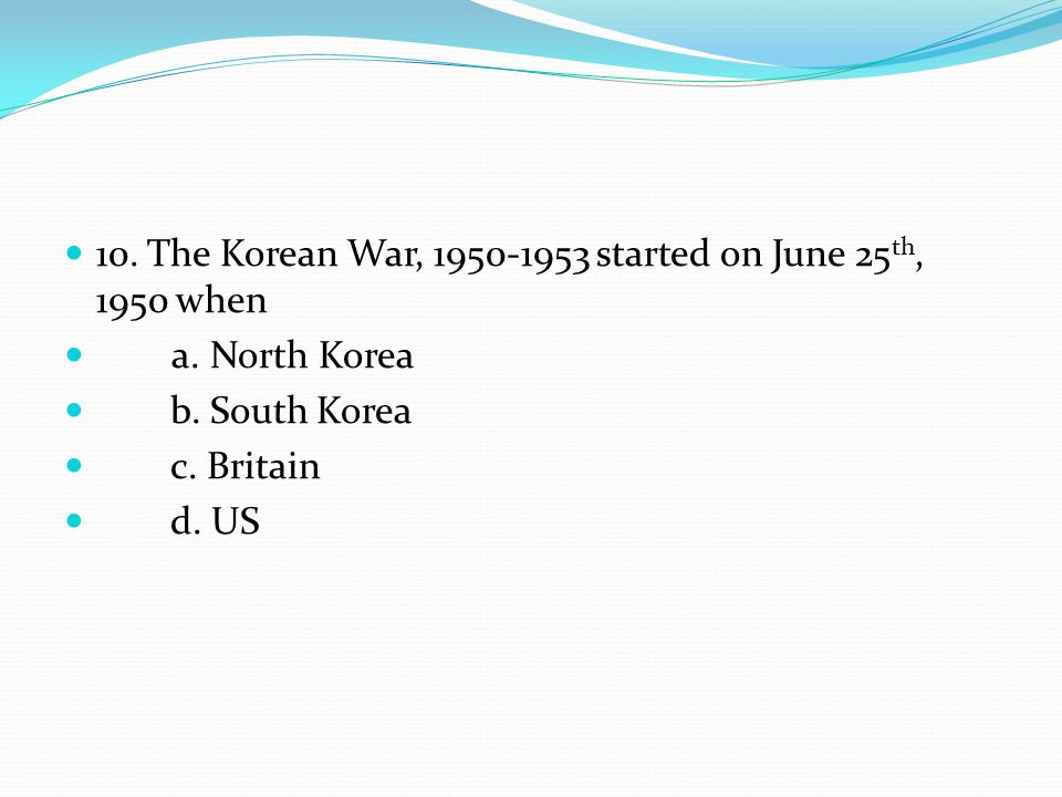 10. The Korean War, 1950-1953 started on June 25 th, 1950 when a. North Korea b. South Korea c. Britain d. US