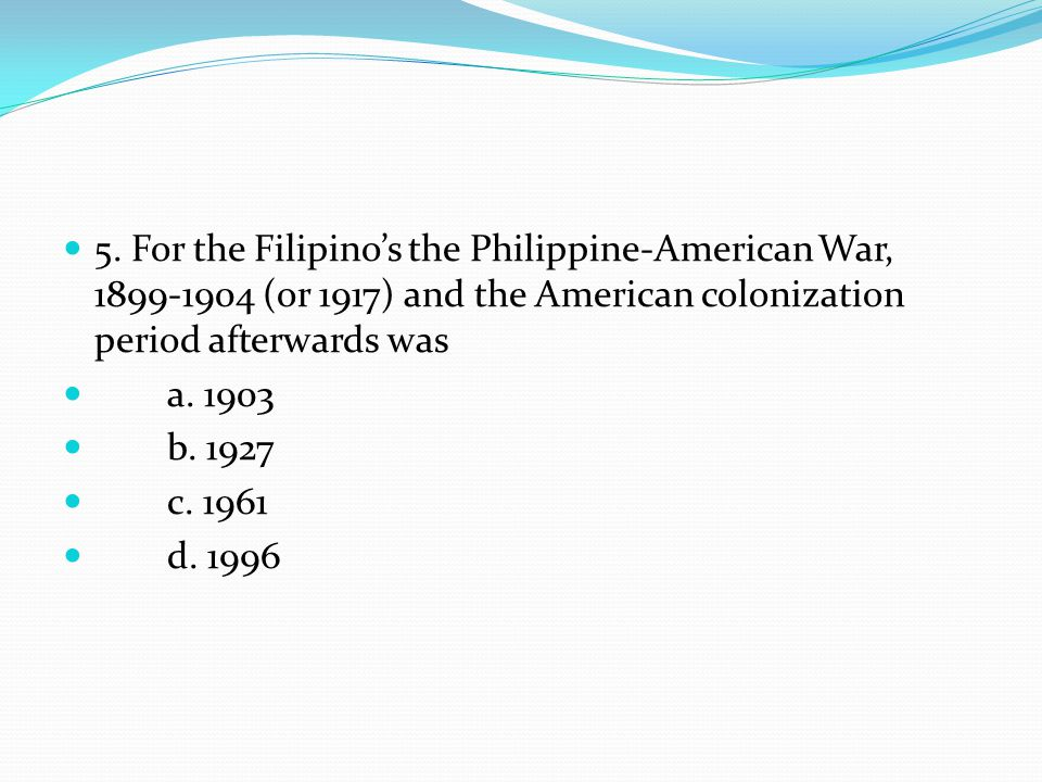 5. For the Filipinos the Philippine-American War, 1899-1904 (or 1917) and the American colonization period afterwards was a. 1903 b. 1927 c. 1961 d. 1