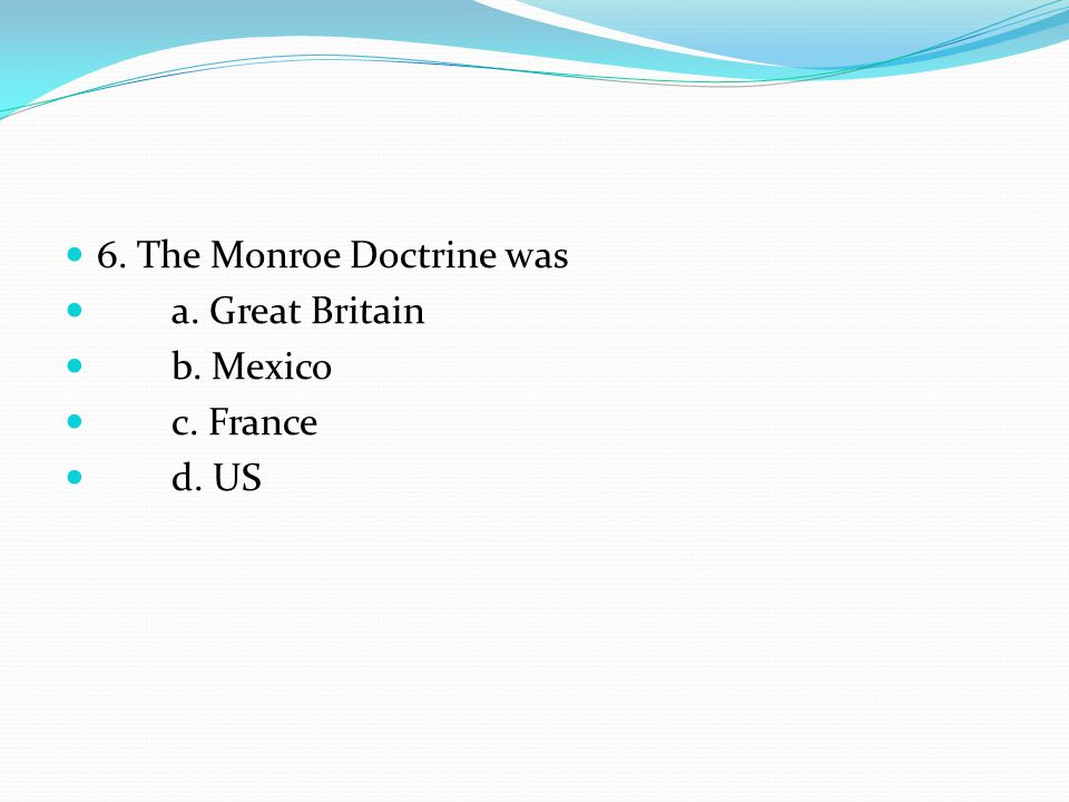 6. The Monroe Doctrine was a. Great Britain b. Mexico c. France d. US