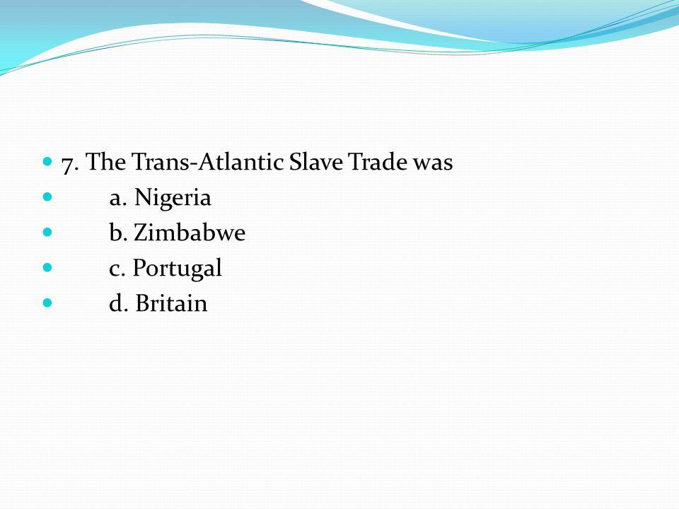 7. The Trans-Atlantic Slave Trade was a. Nigeria b. Zimbabwe c. Portugal d. Britain