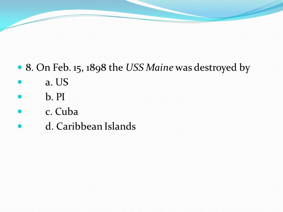8. On Feb. 15, 1898 the USS Maine was destroyed by a. US b. PI c. Cuba d. Caribbean Islands