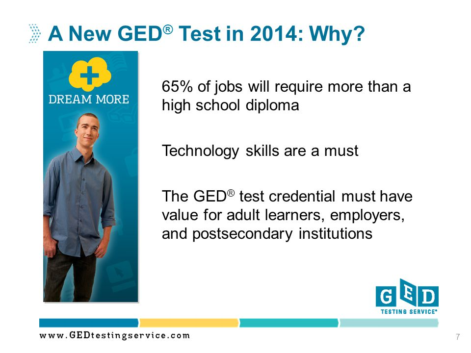 65% of jobs will require more than a high school diploma Technology skills are a must The GED ® test credential must have value for adult learners, em