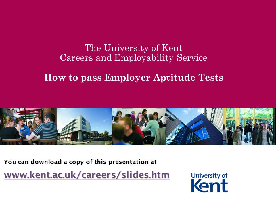 The University of Kent Careers and Employability Service How to pass Employer Aptitude Tests You can download a copy of this presentation at www.kent.ac.uk/careers/slides.htm
