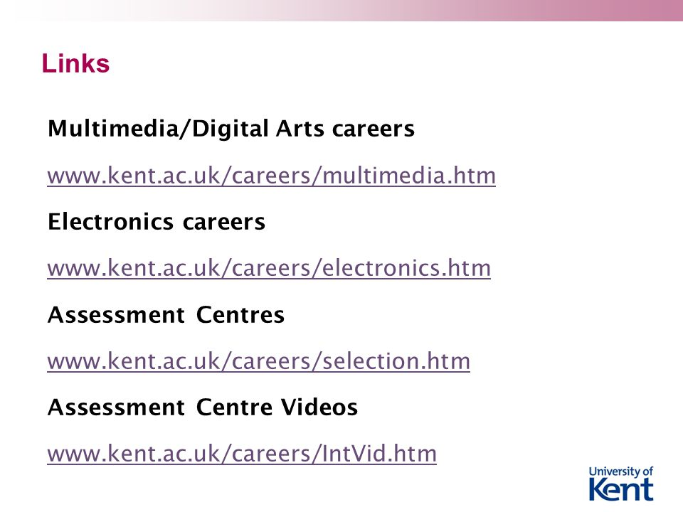 Links Multimedia/Digital Arts careers www.kent.ac.uk/careers/multimedia.htm Electronics careers www.kent.ac.uk/careers/electronics.htm Assessment Centres www.kent.ac.uk/careers/selection.htm Assessment Centre Videos www.kent.ac.uk/careers/IntVid.htm