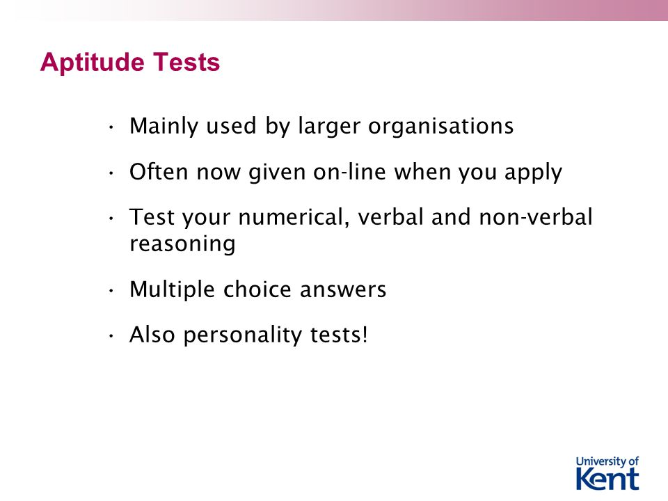Aptitude Tests Mainly used by larger organisations Often now given on-line when you apply Test your numerical, verbal and non-verbal reasoning Multiple choice answers Also personality tests!