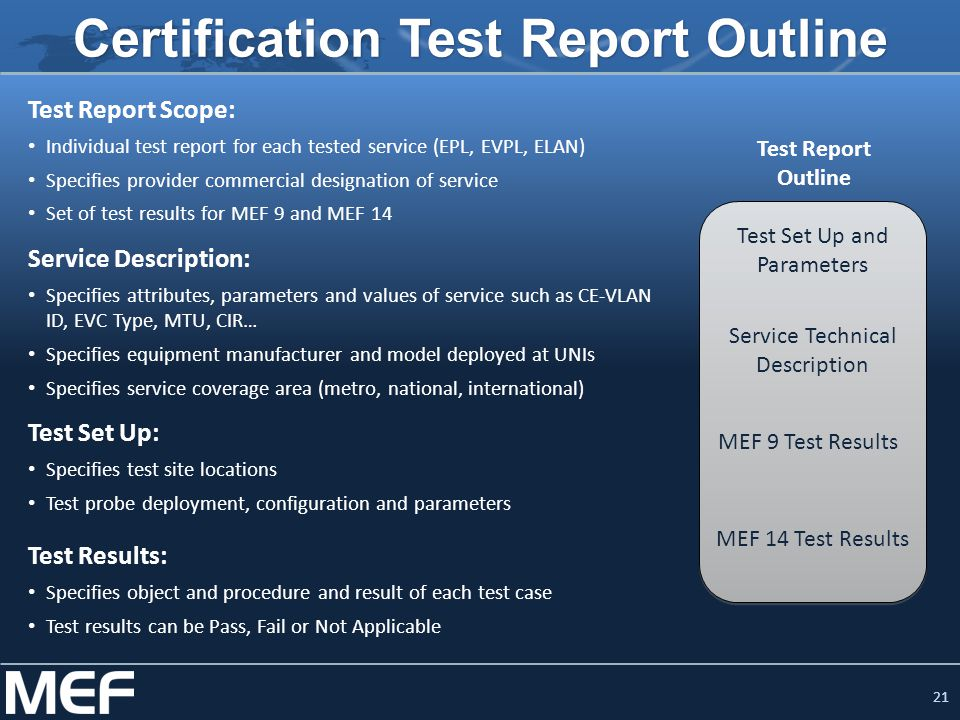 21 Certification Test Report Outline Test Report Scope: Individual test report for each tested service (EPL, EVPL, ELAN) Specifies provider commercial