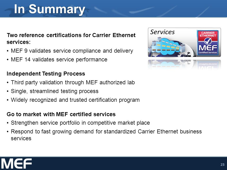 23 In Summary Two reference certifications for Carrier Ethernet services: MEF 9 validates service compliance and delivery MEF 14 validates service per