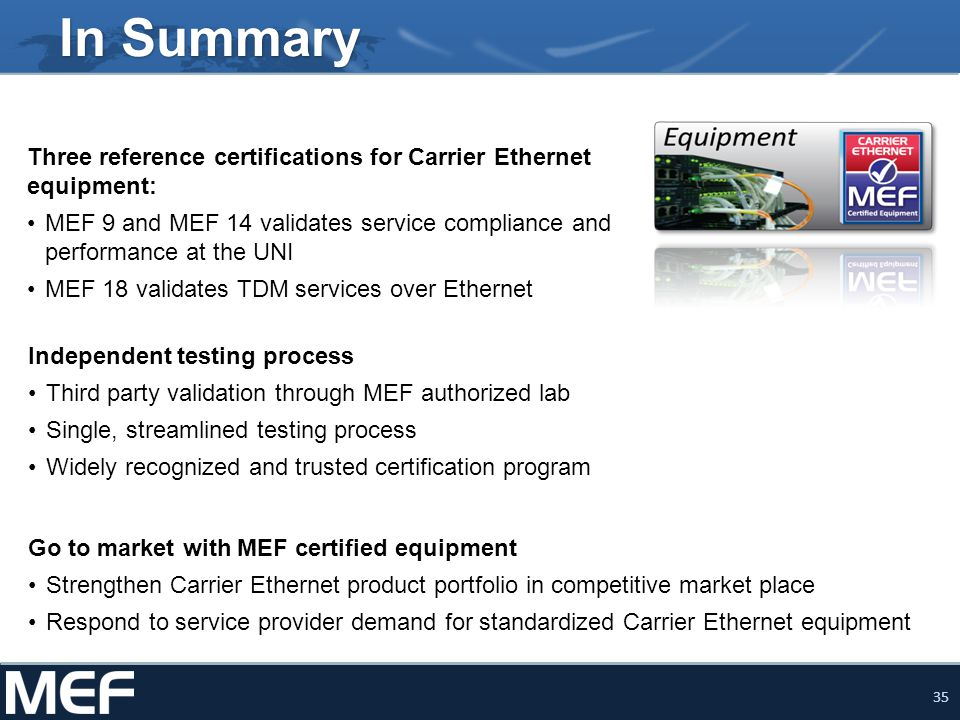 35 In Summary Three reference certifications for Carrier Ethernet equipment: MEF 9 and MEF 14 validates service compliance and performance at the UNI