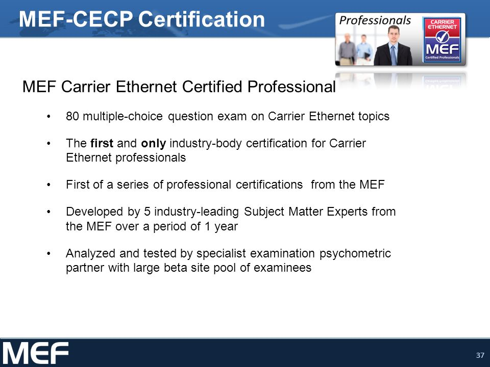 37 MEF Carrier Ethernet Certified Professional 80 multiple-choice question exam on Carrier Ethernet topics The first and only industry-body certificat