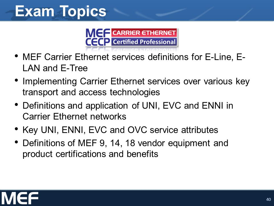 40 Exam Topics MEF Carrier Ethernet services definitions for E-Line, E- LAN and E-Tree Implementing Carrier Ethernet services over various key transpo