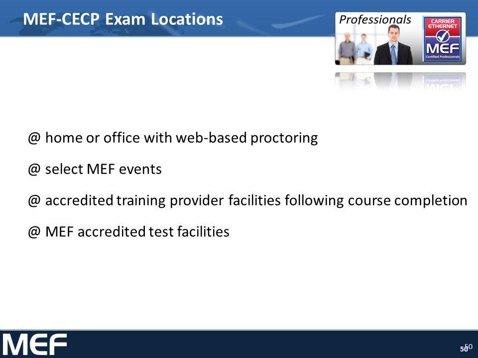 50 MEF-CECP Exam Locations @ home or office with web-based proctoring @ select MEF events @ accredited training provider facilities following course c