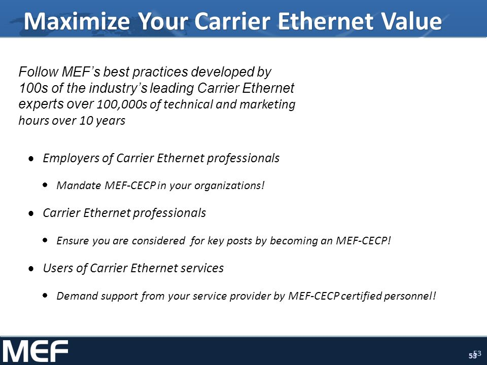 53 Maximize Your Carrier Ethernet Value Follow MEFs best practices developed by 100s of the industrys leading Carrier Ethernet experts over 100,000s o