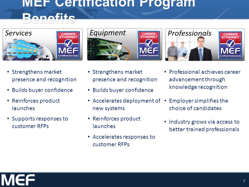 7 MEF Certification Program Benefits Strengthens market presence and recognition Builds buyer confidence Accelerates deployment of new systems Reinforces product launches Accelerates responses to customer RFPs Strengthens market presence and recognition Builds buyer confidence Reinforces product launches Supports responses to customer RFPs Professional achieves career advancement through knowledge recognition Employer simplifies the choice of candidates Industry grows via access to better trained professionals