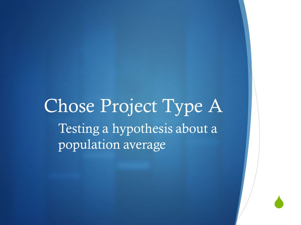 Chose Project Type A Testing a hypothesis about a population average