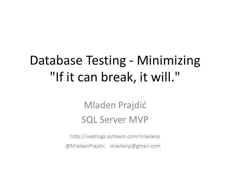 Database Testing - Minimizing If it can break, it will. Mladen Prajdić SQL Server MVP @MladenPrajdicmladenp@gmail.com http://weblogs.sqlteam.com/mladenp