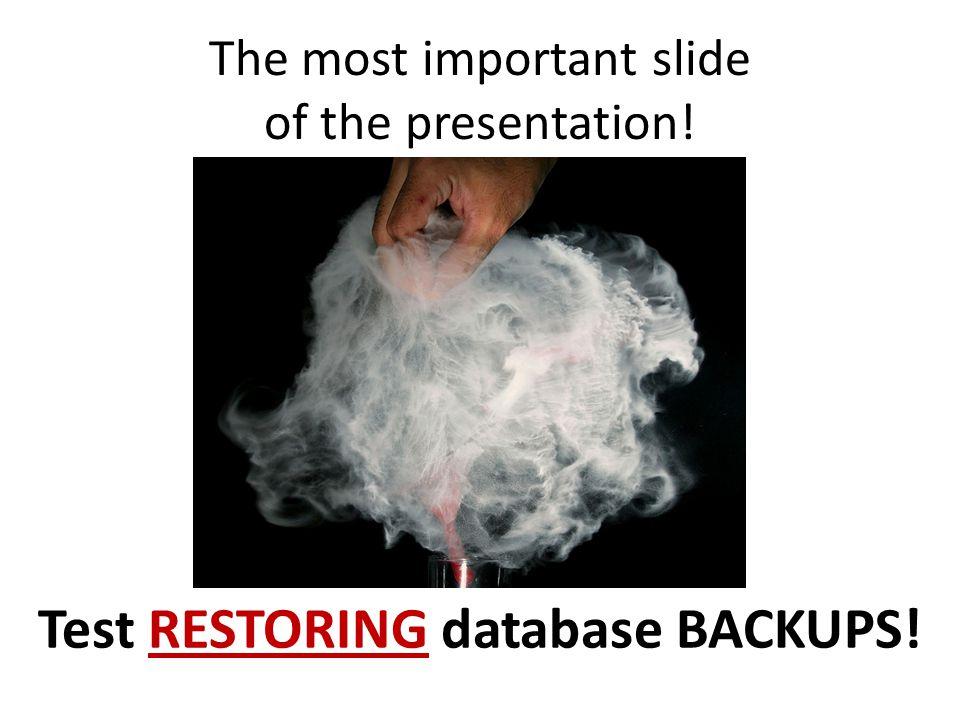 The most important slide of the presentation! Test RESTORING database BACKUPS!