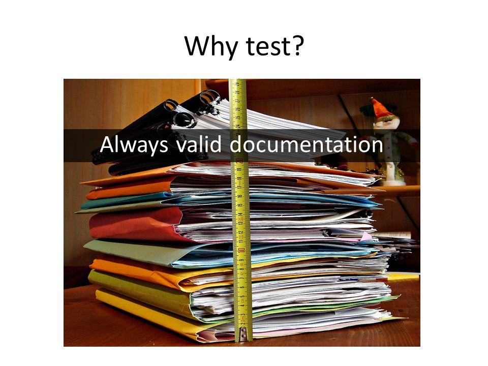 Why test? Always valid documentation