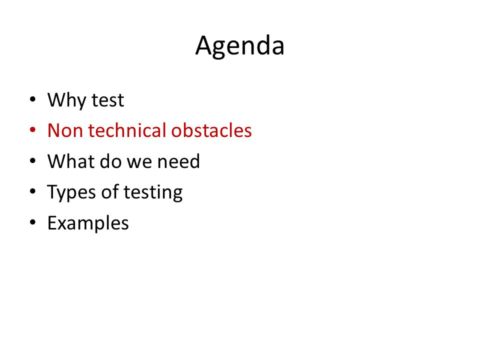 Agenda Why test Non technical obstacles What do we need Types of testing Examples