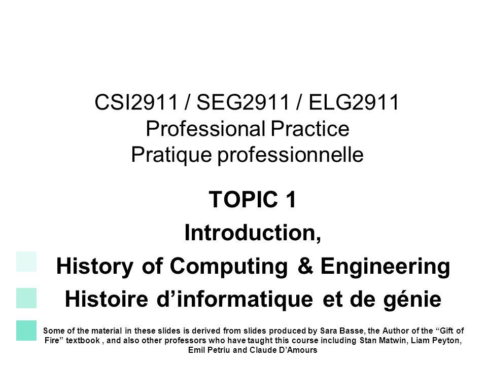 CSI2911 / SEG2911 / ELG2911 Professional Practice Pratique professionnelle TOPIC 1 Introduction, History of Computing & Engineering Histoire dinformatique et de génie Some of the material in these slides is derived from slides produced by Sara Basse, the Author of the Gift of Fire textbook, and also other professors who have taught this course including Stan Matwin, Liam Peyton, Emil Petriu and Claude DAmours