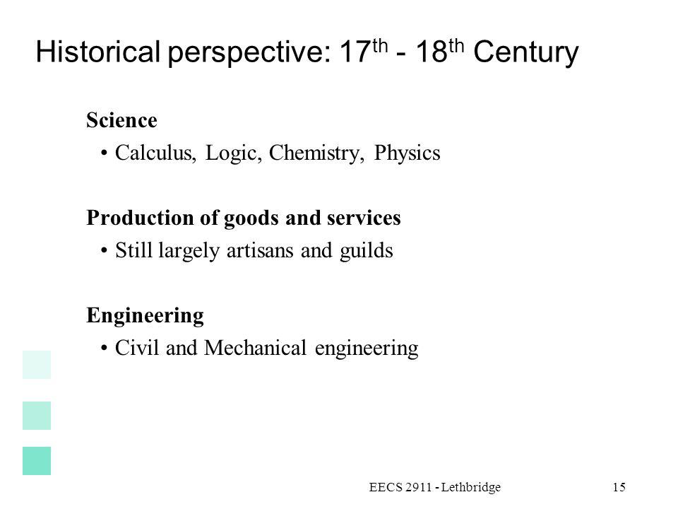 Historical perspective: 17 th - 18 th Century Science Calculus, Logic, Chemistry, Physics Production of goods and services Still largely artisans and guilds Engineering Civil and Mechanical engineering EECS 2911 - Lethbridge15