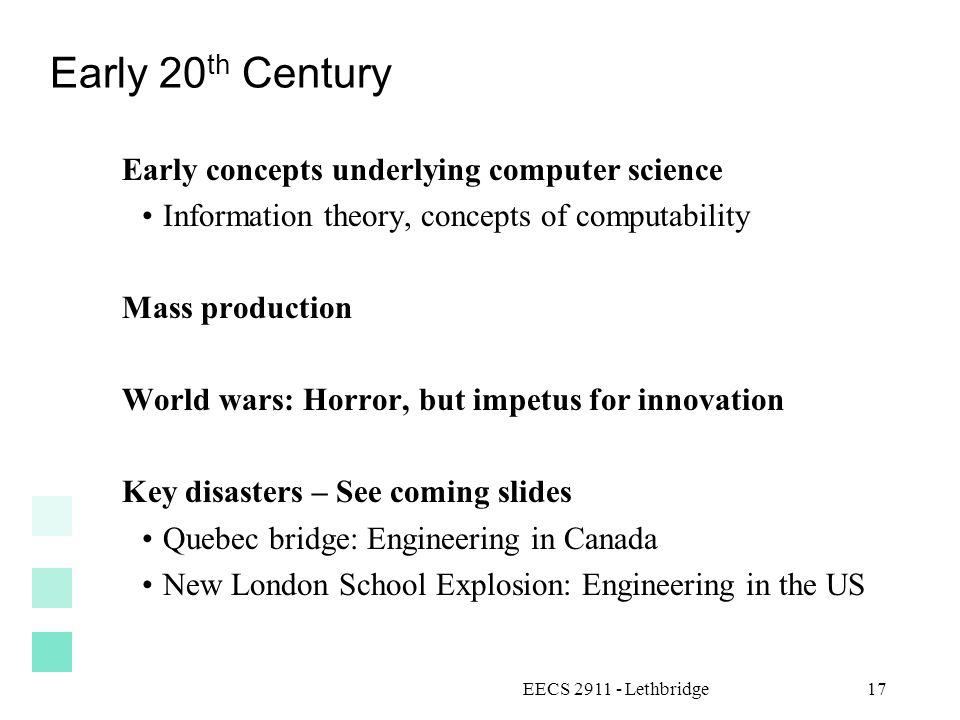 Early 20 th Century Early concepts underlying computer science Information theory, concepts of computability Mass production World wars: Horror, but impetus for innovation Key disasters – See coming slides Quebec bridge: Engineering in Canada New London School Explosion: Engineering in the US EECS 2911 - Lethbridge17