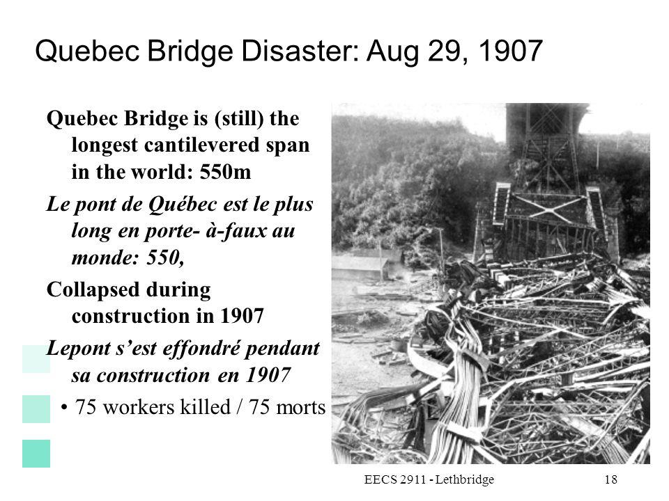 Quebec Bridge Disaster: Aug 29, 1907 Quebec Bridge is (still) the longest cantilevered span in the world: 550m Le pont de Québec est le plus long en porte- à-faux au monde: 550, Collapsed during construction in 1907 Lepont sest effondré pendant sa construction en 1907 75 workers killed / 75 morts EECS 2911 - Lethbridge18
