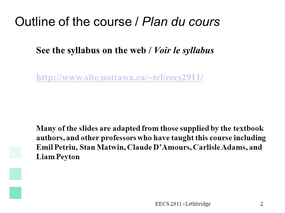 EECS 2911 - Lethbridge2 Outline of the course / Plan du cours See the syllabus on the web / Voir le syllabus http://www.site.uottawa.ca/~tcl/eecs2911/ Many of the slides are adapted from those supplied by the textbook authors, and other professors who have taught this course including Emil Petriu, Stan Matwin, Claude DAmours, Carlisle Adams, and Liam Peyton