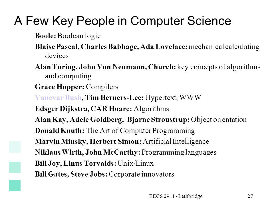 A Few Key People in Computer Science Boole: Boolean logic Blaise Pascal, Charles Babbage, Ada Lovelace: mechanical calculating devices Alan Turing, John Von Neumann, Church: key concepts of algorithms and computing Grace Hopper: Compilers Vanevar BushVanevar Bush, Tim Berners-Lee: Hypertext, WWW Edsger Dijkstra, CAR Hoare: Algorithms Alan Kay, Adele Goldberg, Bjarne Stroustrup: Object orientation Donald Knuth: The Art of Computer Programming Marvin Minsky, Herbert Simon: Artificial Intelligence Niklaus Wirth, John McCarthy: Programming languages Bill Joy, Linus Torvalds: Unix/Linux Bill Gates, Steve Jobs: Corporate innovators EECS 2911 - Lethbridge27