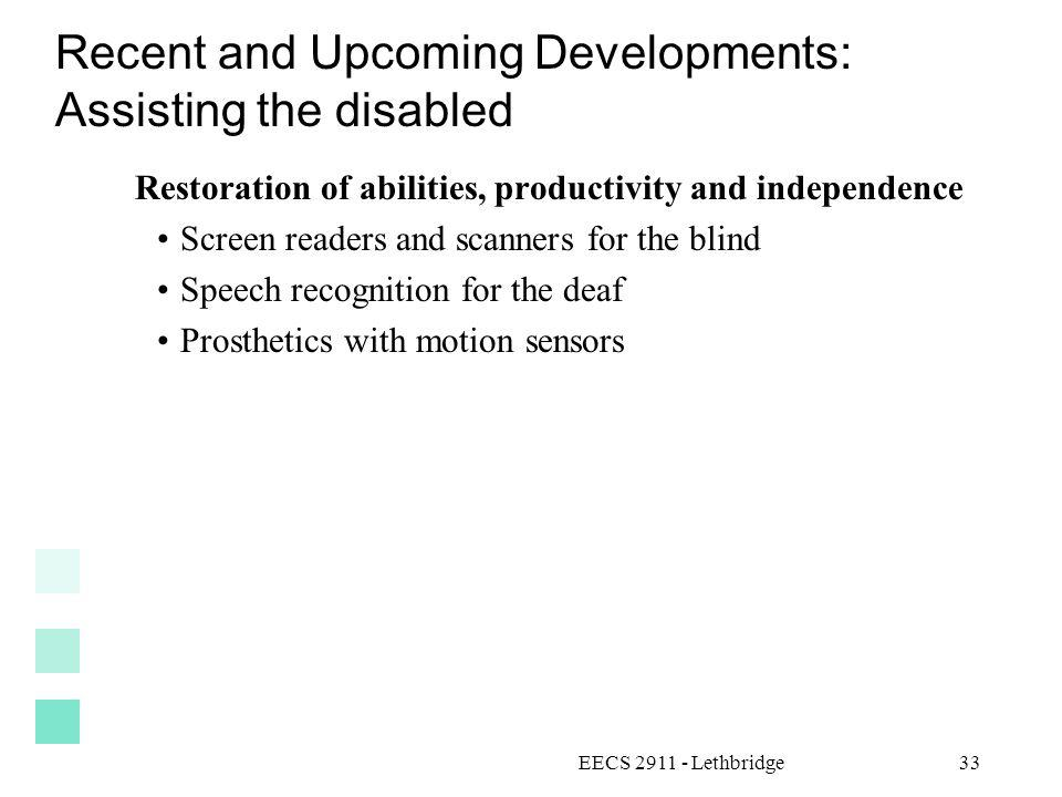 EECS 2911 - Lethbridge33 Recent and Upcoming Developments: Assisting the disabled Restoration of abilities, productivity and independence Screen readers and scanners for the blind Speech recognition for the deaf Prosthetics with motion sensors