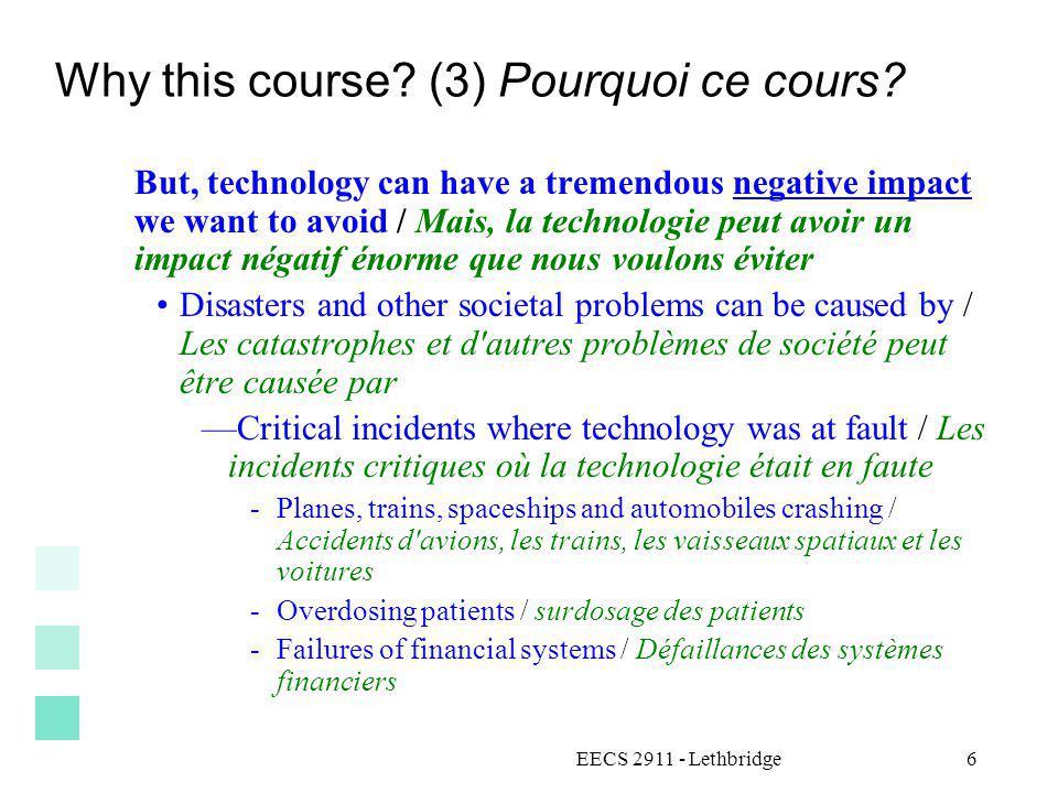 EECS 2911 - Lethbridge6 Why this course? (3) Pourquoi ce cours? But, technology can have a tremendous negative impact we want to avoid / Mais, la tech