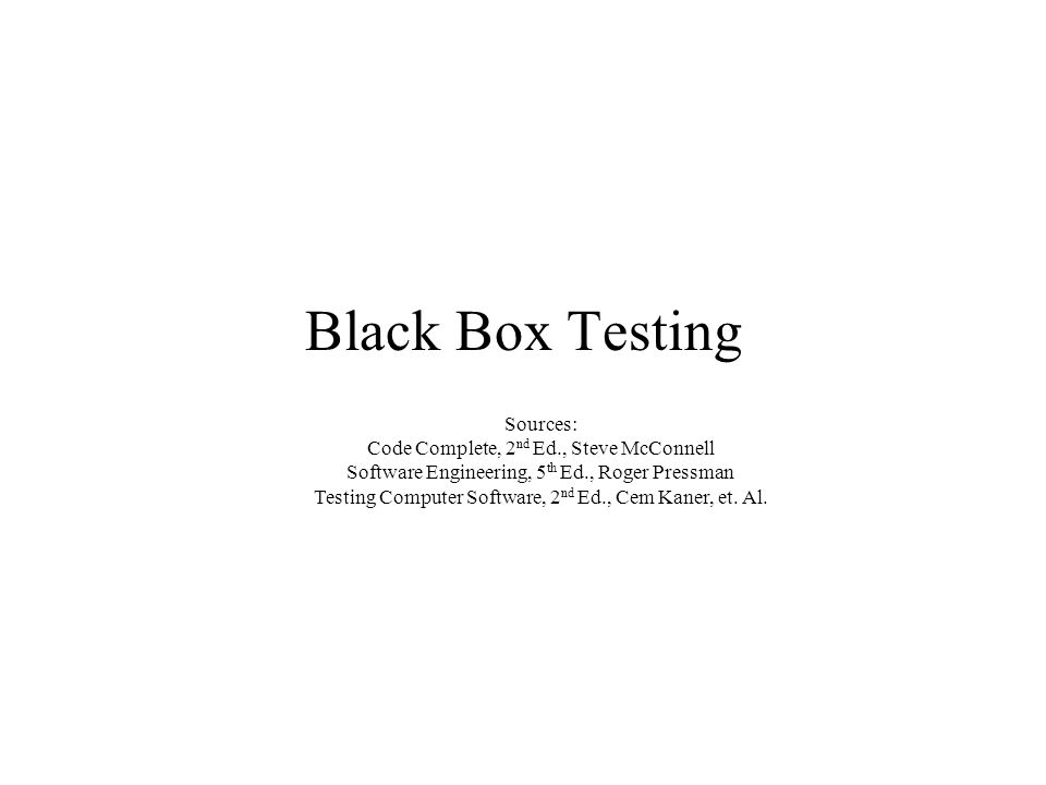 Black Box Testing Sources: Code Complete, 2 nd Ed., Steve McConnell Software Engineering, 5 th Ed., Roger Pressman Testing Computer Software, 2 nd Ed., Cem Kaner, et.