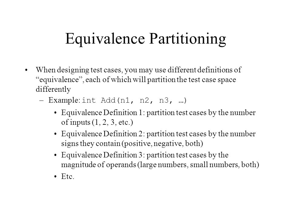 Equivalence Partitioning When designing test cases, you may use different definitions of equivalence, each of which will partition the test case space differently –Example: int Add(n1, n2, n3, …) Equivalence Definition 1: partition test cases by the number of inputs (1, 2, 3, etc.) Equivalence Definition 2: partition test cases by the number signs they contain (positive, negative, both) Equivalence Definition 3: partition test cases by the magnitude of operands (large numbers, small numbers, both) Etc.