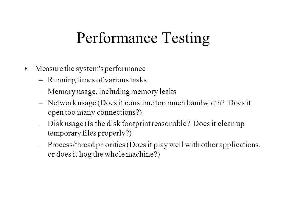 Performance Testing Measure the system s performance –Running times of various tasks –Memory usage, including memory leaks –Network usage (Does it consume too much bandwidth.