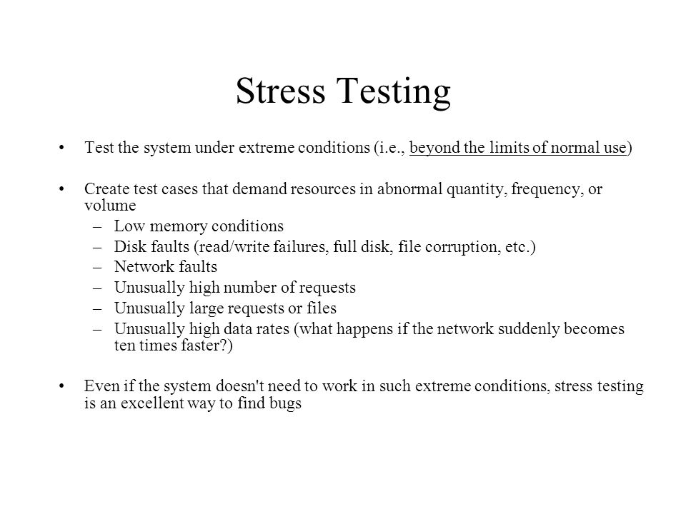 Stress Testing Test the system under extreme conditions (i.e., beyond the limits of normal use) Create test cases that demand resources in abnormal quantity, frequency, or volume –Low memory conditions –Disk faults (read/write failures, full disk, file corruption, etc.) –Network faults –Unusually high number of requests –Unusually large requests or files –Unusually high data rates (what happens if the network suddenly becomes ten times faster ) Even if the system doesn t need to work in such extreme conditions, stress testing is an excellent way to find bugs
