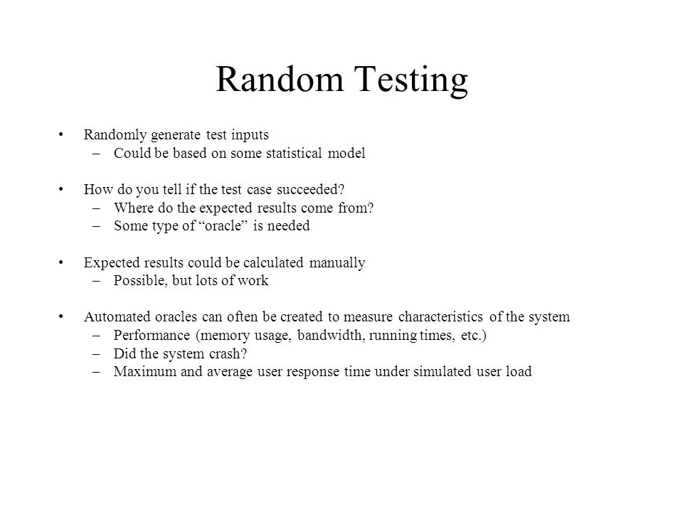 Random Testing Randomly generate test inputs –Could be based on some statistical model How do you tell if the test case succeeded.