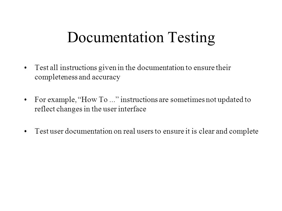 Documentation Testing Test all instructions given in the documentation to ensure their completeness and accuracy For example, How To...