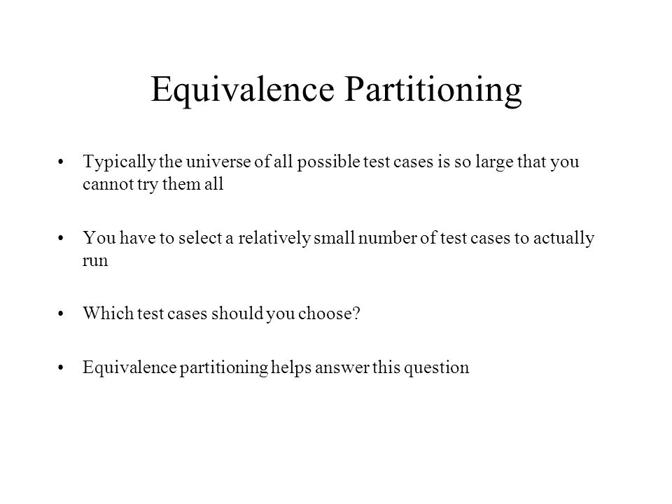 Equivalence Partitioning Typically the universe of all possible test cases is so large that you cannot try them all You have to select a relatively small number of test cases to actually run Which test cases should you choose.