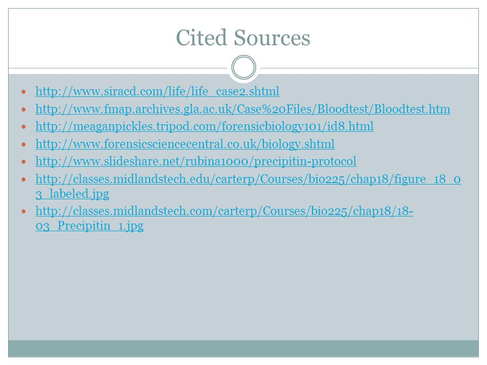 Cited Sources http://www.siracd.com/life/life_case2.shtml http://www.fmap.archives.gla.ac.uk/Case%20Files/Bloodtest/Bloodtest.htm http://meaganpickles.tripod.com/forensicbiology101/id8.html http://www.forensicsciencecentral.co.uk/biology.shtml http://www.slideshare.net/rubina1000/precipitin-protocol http://classes.midlandstech.edu/carterp/Courses/bio225/chap18/figure_18_0 3_labeled.jpg http://classes.midlandstech.edu/carterp/Courses/bio225/chap18/figure_18_0 3_labeled.jpg http://classes.midlandstech.com/carterp/Courses/bio225/chap18/18- 03_Precipitin_1.jpg http://classes.midlandstech.com/carterp/Courses/bio225/chap18/18- 03_Precipitin_1.jpg