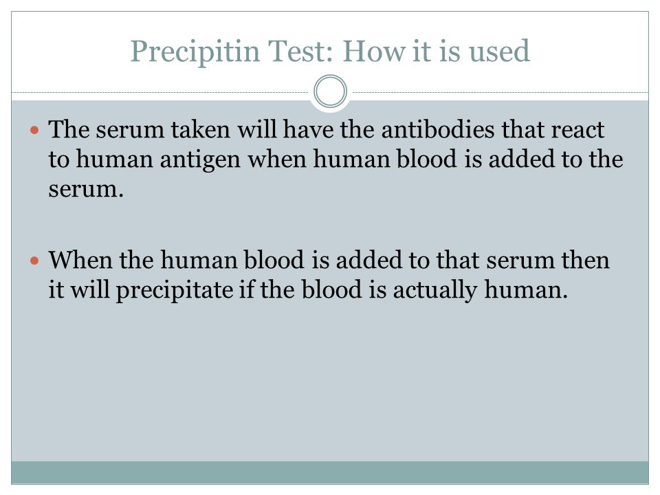 Precipitin Test: How it is used The serum taken will have the antibodies that react to human antigen when human blood is added to the serum.