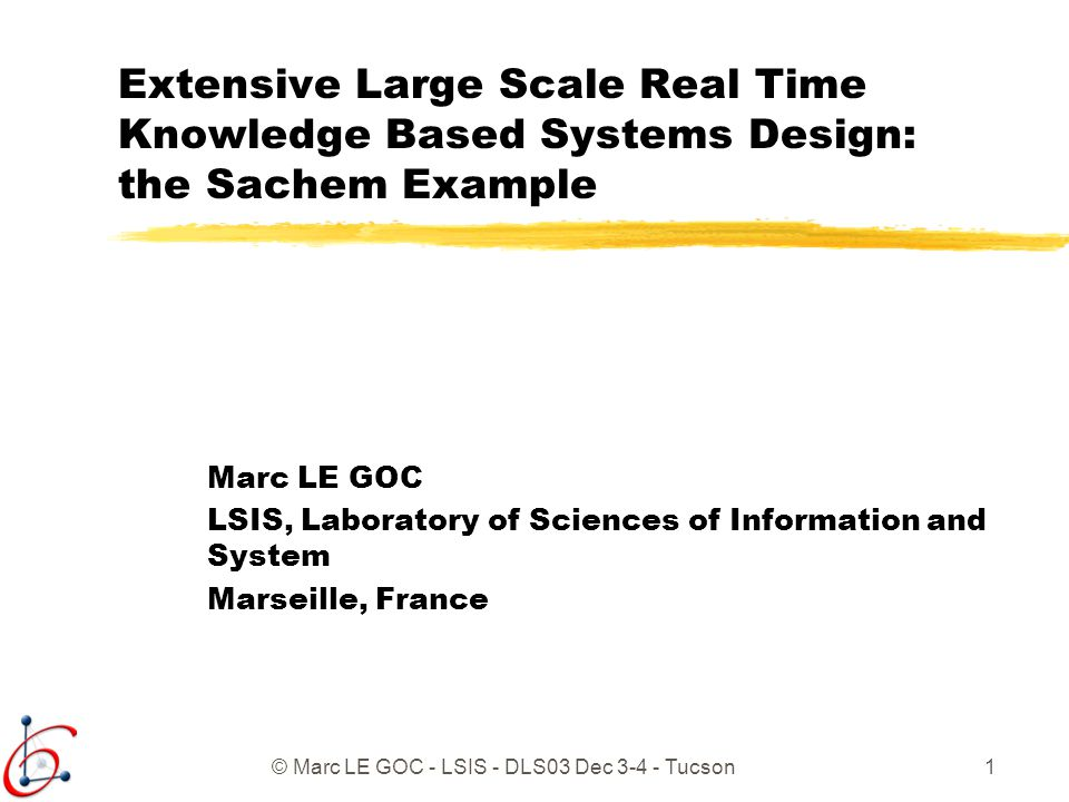 © Marc LE GOC - LSIS - DLS03 Dec 3-4 - Tucson1 Extensive Large Scale Real Time Knowledge Based Systems Design: the Sachem Example Marc LE GOC LSIS, La
