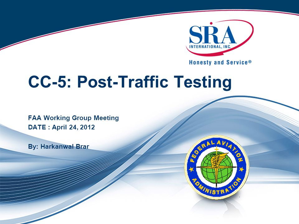 CC-5: Post-Traffic Testing FAA Working Group Meeting DATE : April 24, 2012 By: Harkanwal Brar