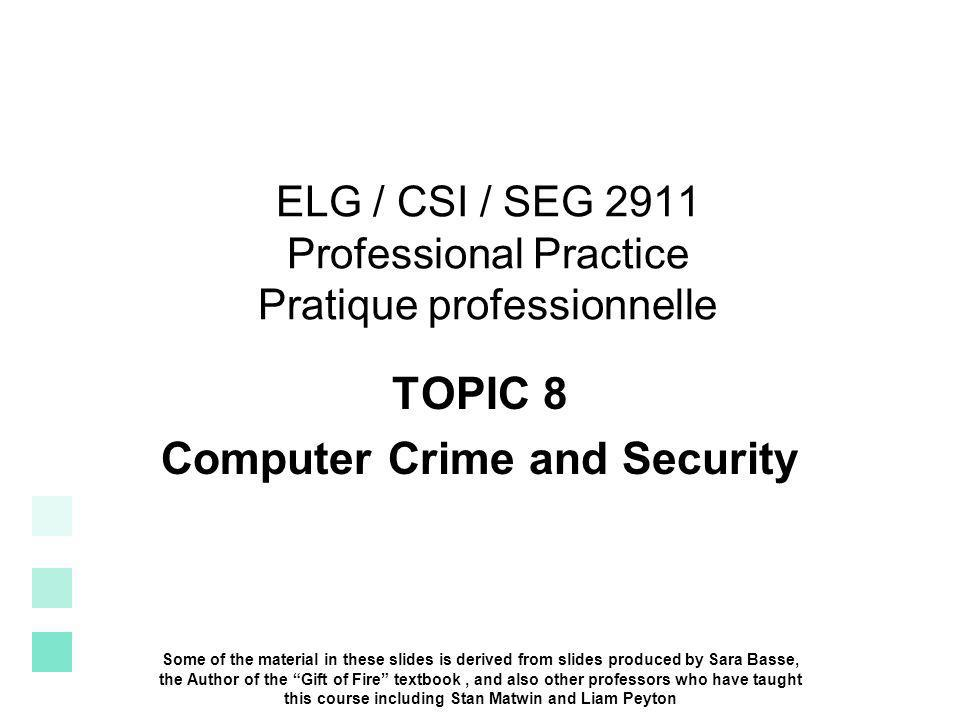 ELG / CSI / SEG 2911 Professional Practice Pratique professionnelle TOPIC 8 Computer Crime and Security Some of the material in these slides is derive
