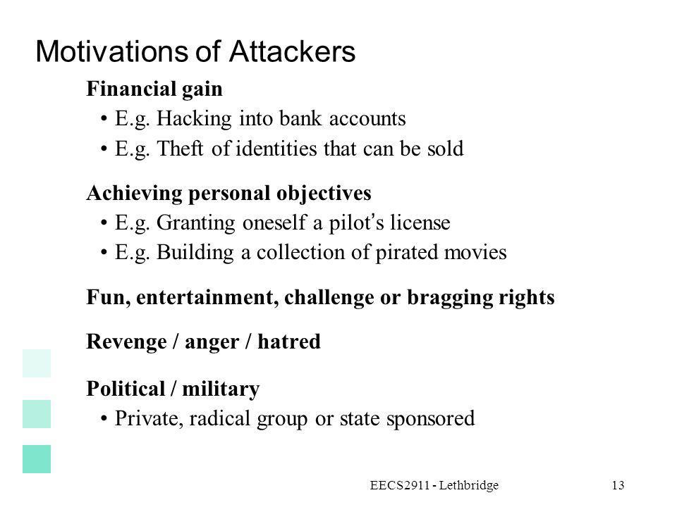 EECS2911 - Lethbridge13 Motivations of Attackers Financial gain E.g. Hacking into bank accounts E.g. Theft of identities that can be sold Achieving pe