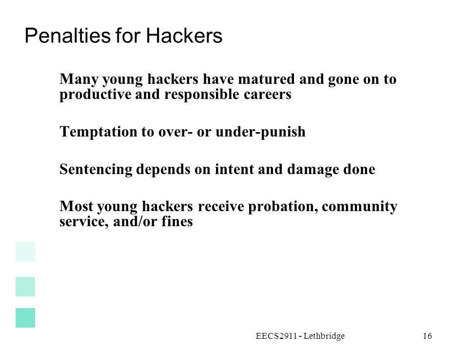 EECS2911 - Lethbridge16 Penalties for Hackers Many young hackers have matured and gone on to productive and responsible careers Temptation to over- or