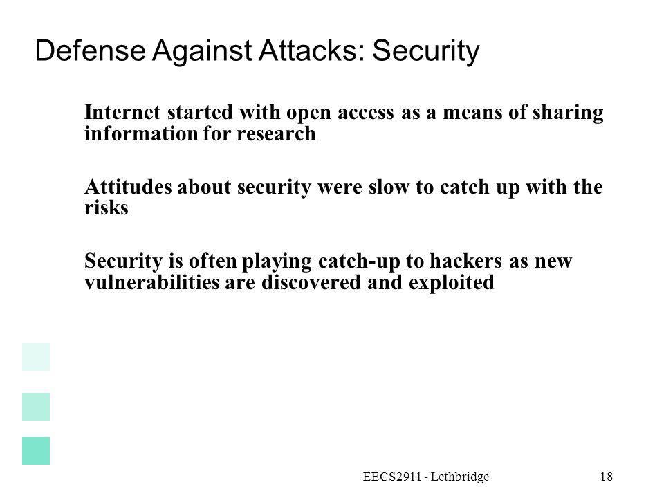 EECS2911 - Lethbridge18 Defense Against Attacks: Security Internet started with open access as a means of sharing information for research Attitudes a