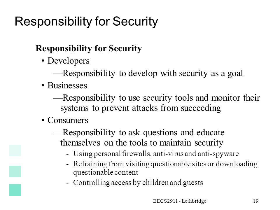 EECS2911 - Lethbridge19 Responsibility for Security Developers Responsibility to develop with security as a goal Businesses Responsibility to use secu